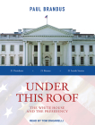 Under This Roof: The White House and the Presidency--21 Presidents, 21 Rooms, 21 Inside Stories Cover Image