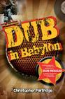 Dub in Babylon: Understanding the Evolution and Significance of Dub Reggae in Jamaica and Britain from King Tubby to Post-Punk (Studies in Popular Music) Cover Image