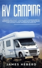 RV Camping: A Beginners and Advanced Practical Guide to Enjoy RV Lifestyle, Boondocking Adventures, Holiday Travel or Full Time Re Cover Image