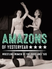 Amazons of Yesteryear: Wrestling women of the 1940s and '50s (Stephen Glass Collection #1) Cover Image