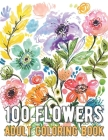 100 Flowers Coloring Book: An Adult Coloring Book with Bouquets, Wreaths, Swirls, Patterns, Decorations, Inspirational Designs, and Much More! Cover Image