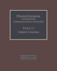 Pennsylvania Consolidated Statutes Title 17 Credit Unions 2020 Edition Cover Image