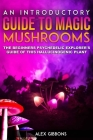 An Introductory Guide to Magic Mushrooms: The Beginners Psychedelic Explorer's Guide of This Hallucinogenic Plant Cover Image