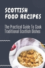 Scottish Food Recipes: The Practical Guide To Cook Traditional Scotlish Dishes: Scotlish Era Recipes Cover Image