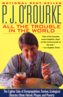 All the Trouble in the World: The Lighter Side of Overpopulation, Famine, Ecological Disaster, Ethnic Hatred, Plague, and Poverty (O'Rourke) Cover Image