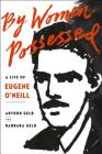 By Women Possessed: A Life of Eugene O'Neill Cover Image