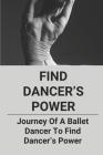 Find Dancer's Power: Journey Of A Ballet Dancer To Find Dancer's Power: A Ballet Dancer To Find Dancer'S Power Cover Image