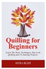 Quilling For Beginners: Learn The Tools, Techniques, Tips To Do Quilling And 10 Amazing Projects Cover Image