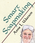 Smart Soapmaking: The Simple Guide to Making Soap Quickly, Safely, and Reliably, or How to Make Soap That's Perfect for You, Your Family (Smart Soap Making #1) Cover Image