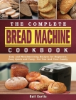 The Complete Bread Machine Cookbook: Easy and Mouthwatering Recipes for Beginners. Easy Quick and Tasty. For You And Your Family Cover Image