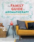 The Family Guide to Aromatherapy: A Safe Approach to Essential Oils for a Holistic Home Cover Image