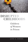 Disrupted Childhoods: Children of Women in Prison (Rutgers Series in Childhood Studies) Cover Image