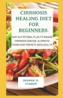 Cirrhosis Healing Diet for Beginners.: Easy Nutritional plan to Manage Cirrhosis Disease, Eliminate Toxins and Promote Good Health. Cover Image
