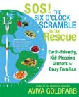 SOS! The Six O'Clock Scramble to the Rescue: Earth-Friendly, Kid-Pleasing Dinners for Busy Families Cover Image