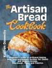 The Artisan Bread Cookbook: Beginner's Guide to Artisanal Baking with Easy Homemade Recipes for Classic and Modern Breads, Sourdough, Pizza, and P Cover Image