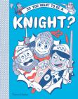 So You Want to Be a Knight? (So You Want to be A...) Cover Image