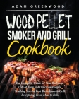 Wood Pellet Smoker and Grill Cookbook: The Complete Guide for Your Barbecue. Lots of Tasty and Delicious Recipes Teaching You Techniques to Grill Ever Cover Image