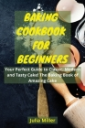 Baking Cookbook for Beginners: Your Perfect Guide to Classic, Modern and Tasty Cake! The Baking Book of Amazing Cake. Cover Image