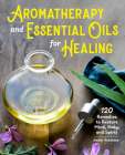 Aromatherapy and Essential Oils for Healing: 120 Remedies to Restore Mind, Body, and Spirit Cover Image