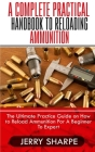 A Complete Practical Handbook to Reloading Ammunition: The Ultimate Practice Guide on How to Reload Ammunition For A Beginner To Expert Cover Image