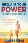Reclaim Your Power to Create Your Best Life: How to Permanenently Heal Unwanted Behaviors, Chronic Conditions and Addictions Cover Image