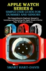 Apple Watch Series 6 Simple User Guide for Dummies and Seniors: The Comprehensive Beginner Manual to Learning, Understanding and Mastering the Apple W Cover Image