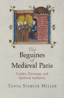 The Beguines of Medieval Paris: Gender, Patronage, and Spiritual Authority (Middle Ages) Cover Image