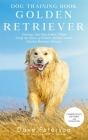 Dog Training Books Golden Retriever: Training Your Dog Within 5-Week Using the Power of Positive Reinforcement (Golden Retriever Edition) Cover Image