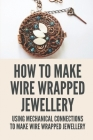 How To Make Wire Wrapped Jewellery: Using Mechanical Connections To Make Wire Wrapped Jewellery: Use Of Wire And At Times Findings Identical To Wire Cover Image