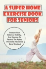 A Super Home Exercise Book For Seniors: Increase Your Balance, Stability, And Stamina To Rewind The Aging Process By Resistance Band Workout: Band Wor Cover Image