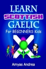 Learn Scottish Gaelic for Beginners Kids: A Unique Scottish Gaelic Children's Book To Learn Scottish Gaelic Language For Beginners (A Special First Sc Cover Image