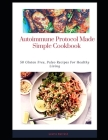 Autoimmune Protocol Made Simple Cookbook: 50 Gluten Free, Paleo Recipes For Healthy Living Cover Image