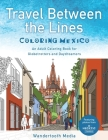 Travel Between the Lines Coloring Mexico: An Adult Coloring Book for Globetrotters and Daydreamers Cover Image