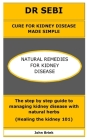 Dr Sebi Cure for Kidney Disease Made Simple: NATURAL REMEDIES FOR KIDNEY DISEASE: The step by step guide to managing kidney disease with natural herbs Cover Image
