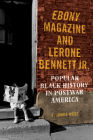 Ebony Magazine and Lerone Bennett Jr.: Popular Black History in Postwar America Cover Image