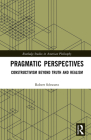 Pragmatic Perspectives: Constructivism beyond Truth and Realism (Routledge Studies in American Philosophy) Cover Image