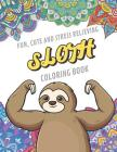Fun Cute And Stress Relieving Sloth Coloring Book: Find Relaxation And Mindfulness By Coloring the Stress Away With These Beautiful Black and White Sl Cover Image