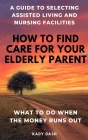How to find care for your elderly parent: A guide to selecting assisted living and nursing home, plus what to do when the money runs out Cover Image
