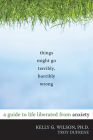 Things Might Go Terribly, Horribly Wrong: A Guide to Life Liberated from Anxiety Cover Image