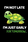 I'm Not Late. I'm Just Early For Tomorrow...: Notebook/Journal (6