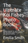 The Ultimate Koi Fishes Photo Book: Looking through the eyes of these fish that will attract good luck, fortune, and spiritual benefits Cover Image