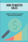How To Master Sales: A Radical Approach To Break Through Sales Barriers: Sales Tips Cover Image