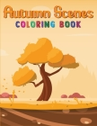 Autumn Scenes Coloring Book: Autumn Coloring Book with Featuring Beautiful Autumn Scenes, Beautiful Flowers, Adorable Animals and Relaxing Fall Ins Cover Image