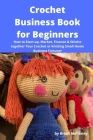 Crochet Business Book for Beginners: How to Start-up, Market, Finance & Stitche together Your Crochet or Knitting Small Home Business Fortune! Cover Image