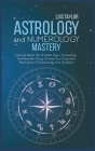 Astrology And Numerology Mastery: Learn all About The 12 Zodiac Signs, Numerology, And Kundalini Rising. Achieve Your Goals With The Science Of Numero Cover Image