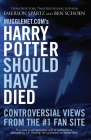 Mugglenet.com's Harry Potter Should Have Died: Controversial Views from the #1 Fan Site Cover Image