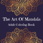 The Art Of Mandala Adult Coloring Book: Stress Relieving Mandala Art Desings l An Adult Coloring Book Featuring Most Beautiful Mandalas Designed To Re Cover Image