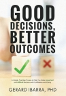 Good Decisions, Better Outcomes: A Simple, Five-Step Process to Help You Make Important and Difficult Decisions with Confidence and Clarity Cover Image