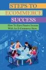 Steps To Ecommerce Success: How To Earn Passive Income With An E-Commerce Store: Tips To Start A Dropshipping Business On Aliexpress Cover Image