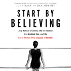 Start by Believing Lib/E: Larry Nassar's Crimes, the Institutions That Enabled Him, and the Brave Women Who Stopped a Monster Cover Image